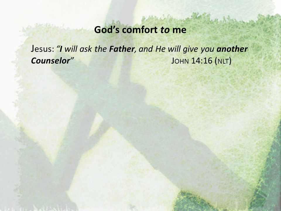 God's comfort to me Jesus: I will ask the Father, and He will give you another Counselor John 14:16 (nlt)