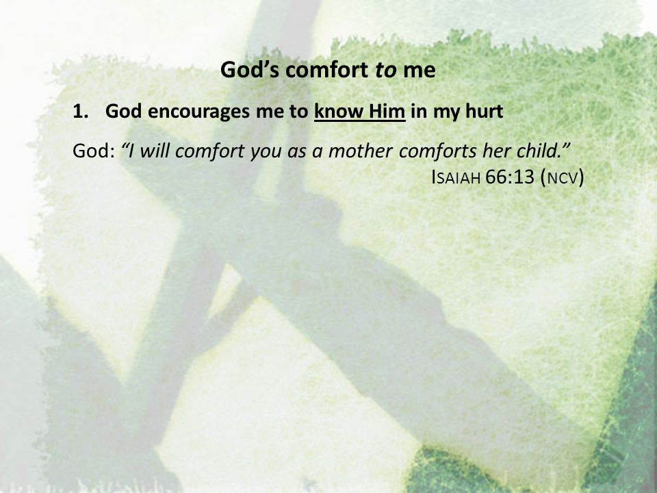 God's comfort to me God encourages me to know Him in my hurt