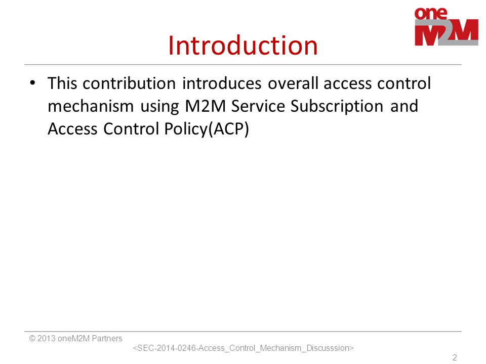 Introduction This contribution introduces overall access control mechanism using M2M Service Subscription and Access Control Policy(ACP)