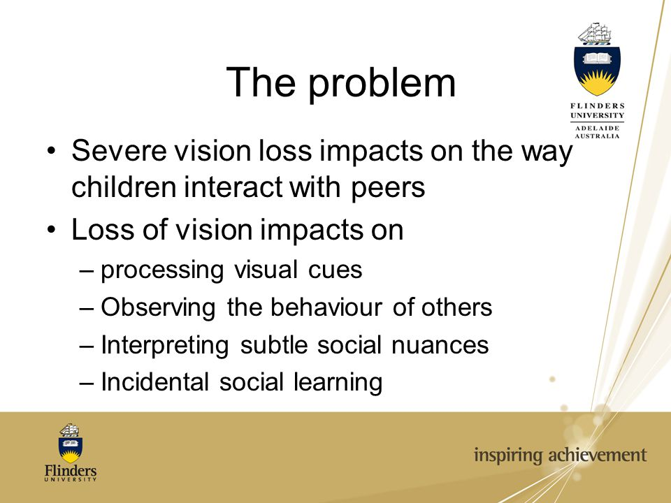The problem Severe vision loss impacts on the way children interact with peers. Loss of vision impacts on.
