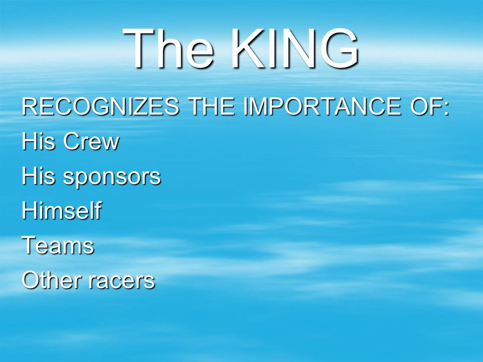 The KING RECOGNIZES THE IMPORTANCE OF: His Crew His sponsors Himself