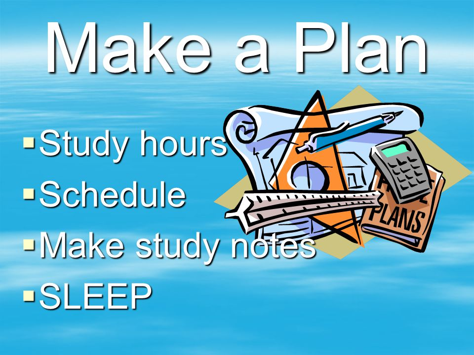 Make a Plan Study hours Schedule Make study notes SLEEP