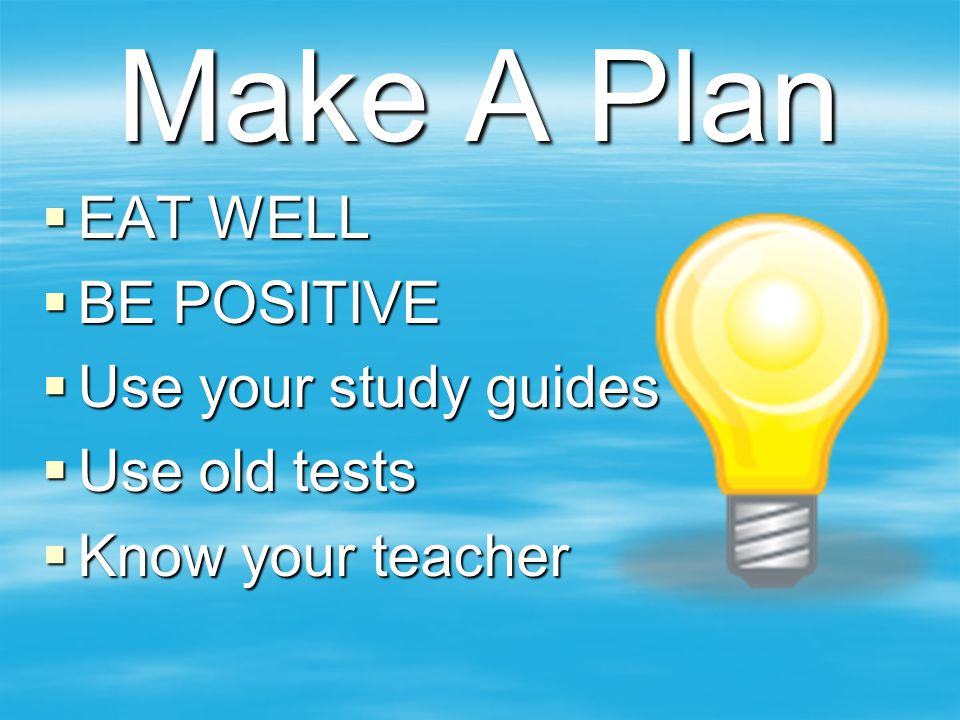 Make A Plan EAT WELL BE POSITIVE Use your study guides Use old tests