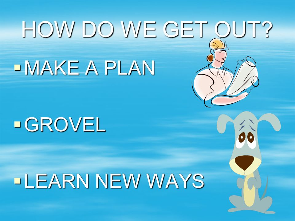 HOW DO WE GET OUT MAKE A PLAN GROVEL LEARN NEW WAYS