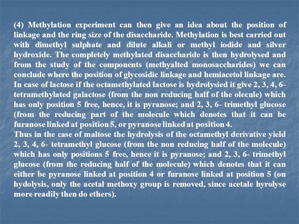 (4) Methylation experiment can then give an idea about the position of linkage and the ring size of the disaccharide. Methylation is best carried out with dimethyl sulphate and dilute alkali or methyl iodide and silver hydroxide. The completely methylated disaccharide is then hydrolysed and from the study of the components (methyalted monosaccharides) we can conclude where the position of glycosidic linkage and hemiacetol linkage are. In case of lactose if the octamethylated lactose is hydrolysied it give 2, 3, 4, 6- tetramethylated galactose (from the non reducing half of the olecule) which has only position 5 free, hence, it is pyranose; and 2, 3, 6- trimethyl glucose (from the reducing part of the molecule which denotes that it can be furanose linked at position 5, or pyranose linked at position 4.