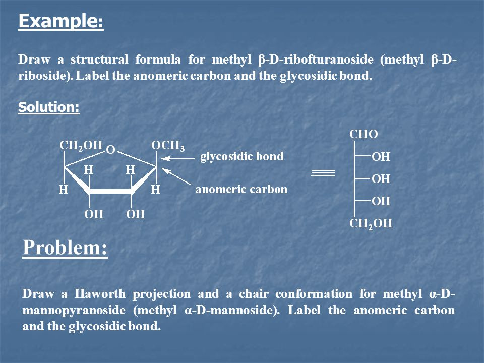 Example: Draw a structural formula for methyl β-D-ribofturanoside (methyl β-D-riboside). Label the anomeric carbon and the glycosidic bond.