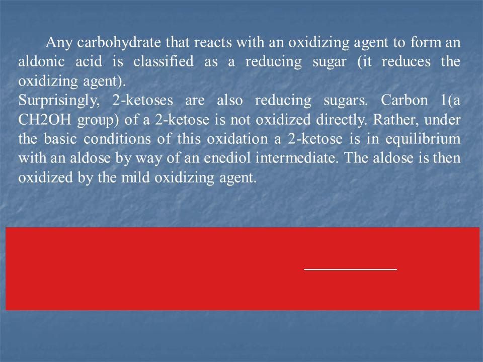 Any carbohydrate that reacts with an oxidizing agent to form an aldonic acid is classified as a reducing sugar (it reduces the oxidizing agent).