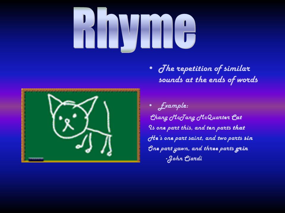 . Rhyme The repetition of similar sounds at the ends of words Example: