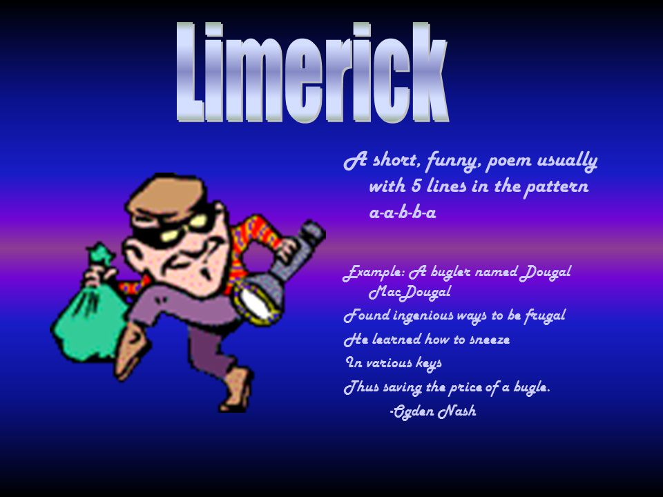 Limerick . A short, funny, poem usually with 5 lines in the pattern a-a-b-b-a. Example: A bugler named Dougal MacDougal.