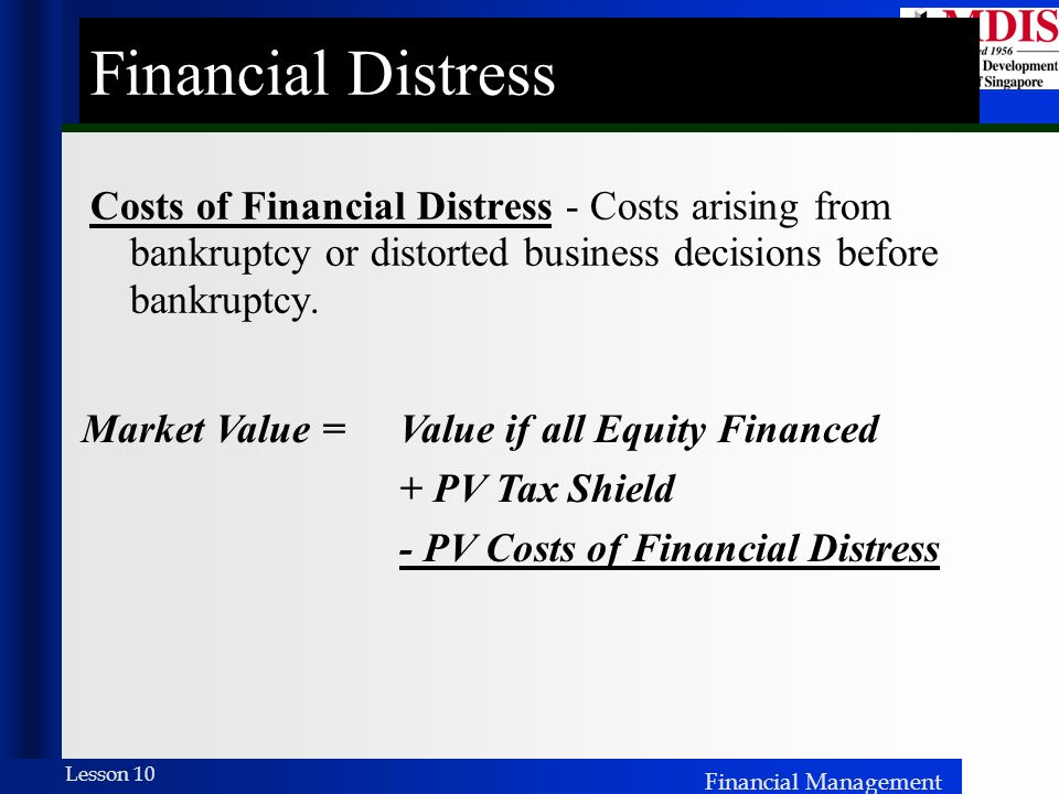 Financial Distress Costs of Financial Distress - Costs arising from bankruptcy or distorted business decisions before bankruptcy.