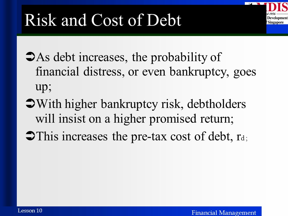 Risk and Cost of Debt As debt increases, the probability of financial distress, or even bankruptcy, goes up;