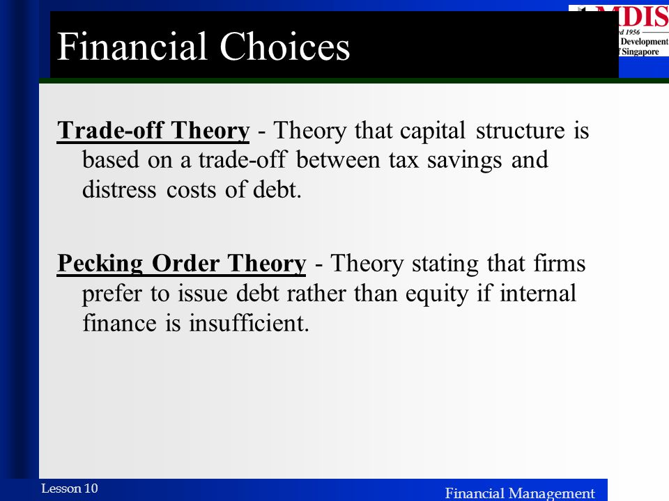 Financial Choices Trade-off Theory - Theory that capital structure is based on a trade-off between tax savings and distress costs of debt.