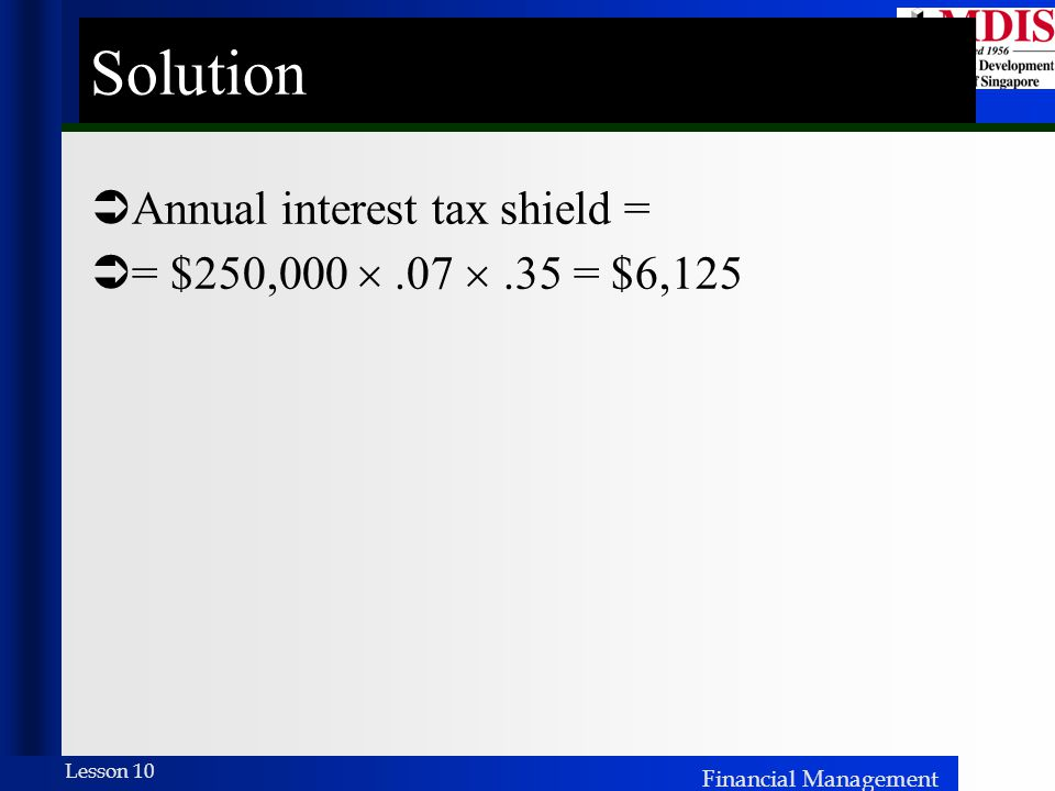 Solution Annual interest tax shield = = $250,000  .07  .35 = $6,125