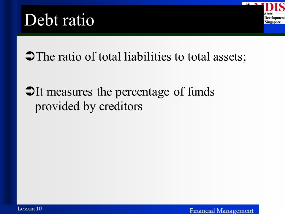 Debt ratio The ratio of total liabilities to total assets;