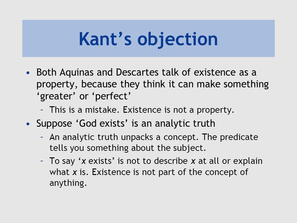 Kant's objection Both Aquinas and Descartes talk of existence as a property, because they think it can make something 'greater' or 'perfect'