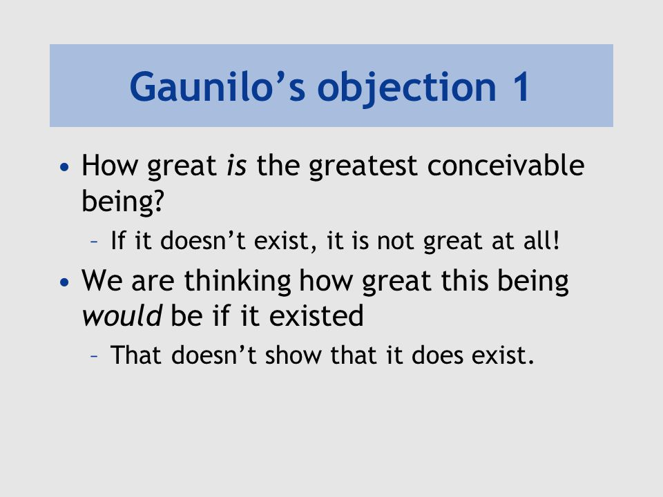 Gaunilo's objection 1 How great is the greatest conceivable being
