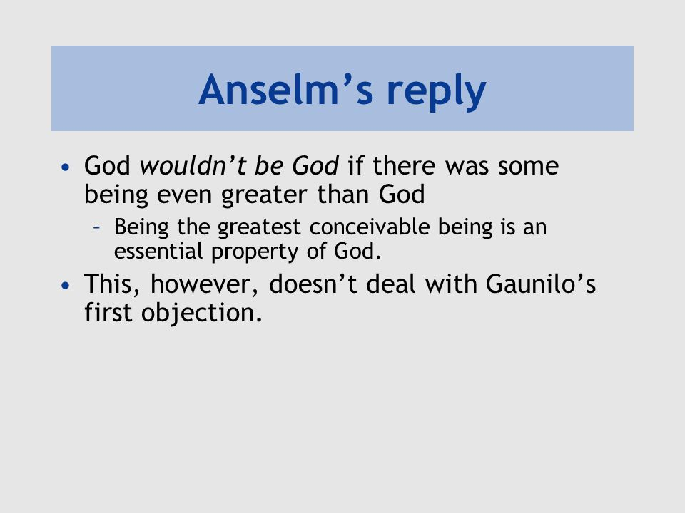 Anselm's reply God wouldn't be God if there was some being even greater than God.