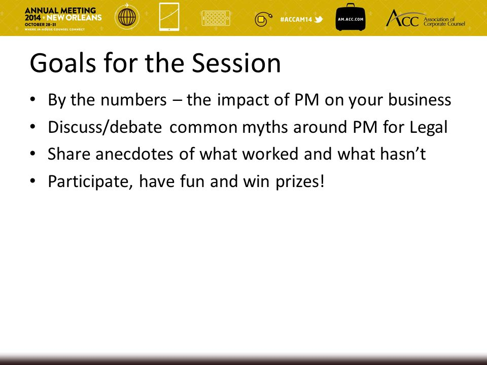 Goals for the Session By the numbers – the impact of PM on your business. Discuss/debate common myths around PM for Legal.