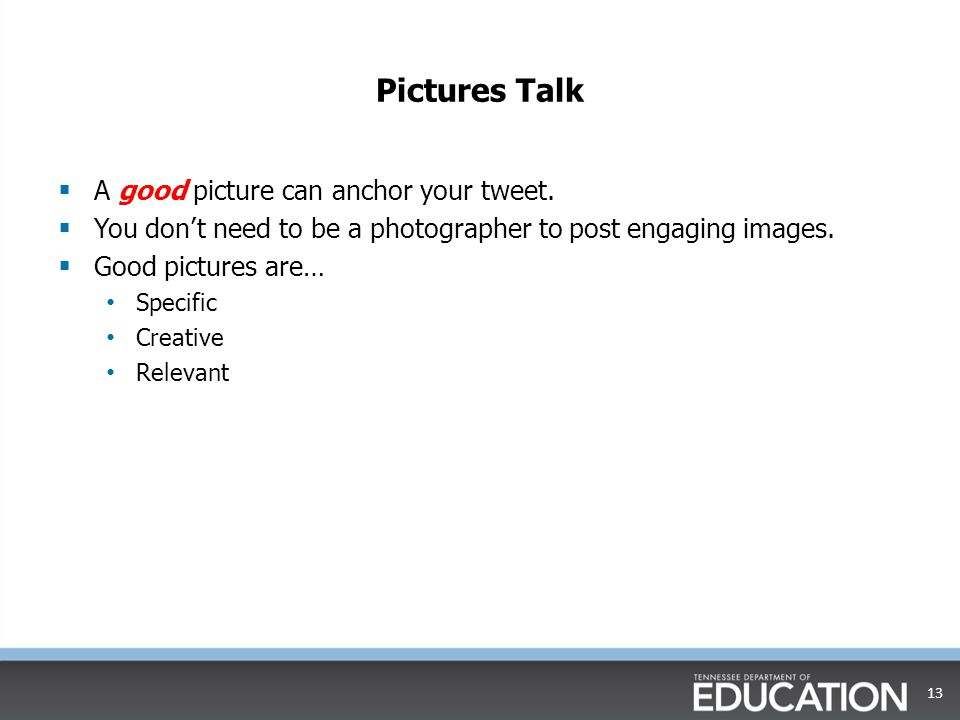 Pictures Talk A good picture can anchor your tweet.