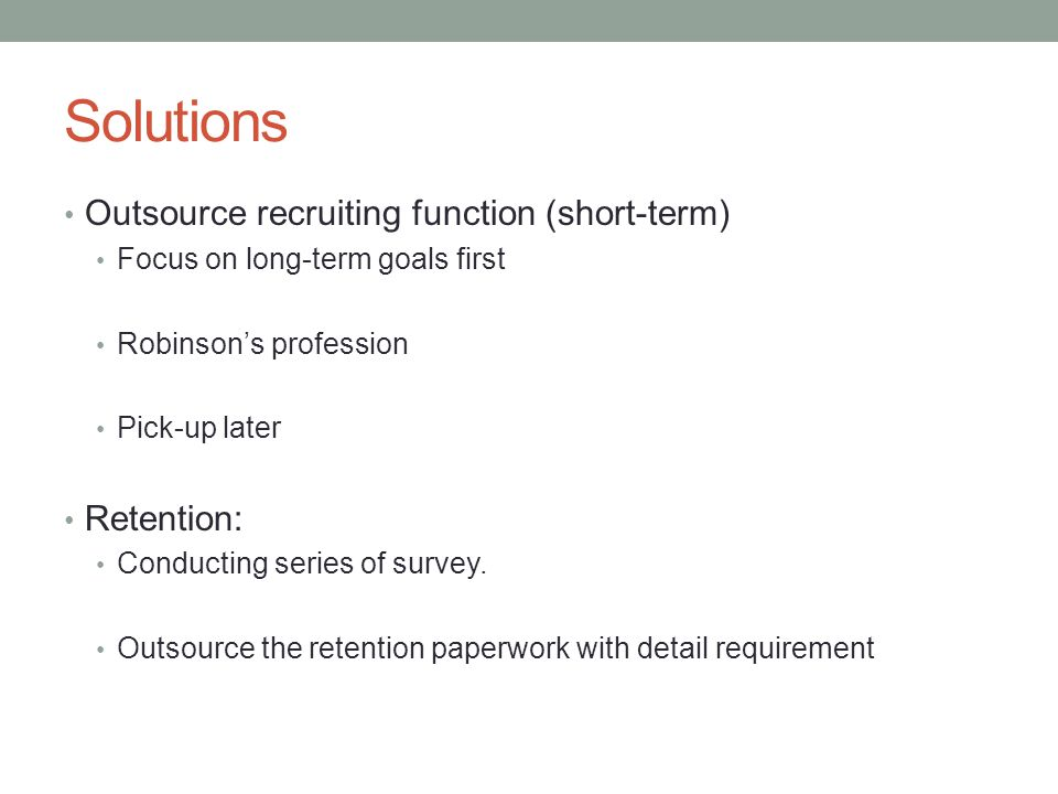 Solutions Outsource recruiting function (short-term) Retention: