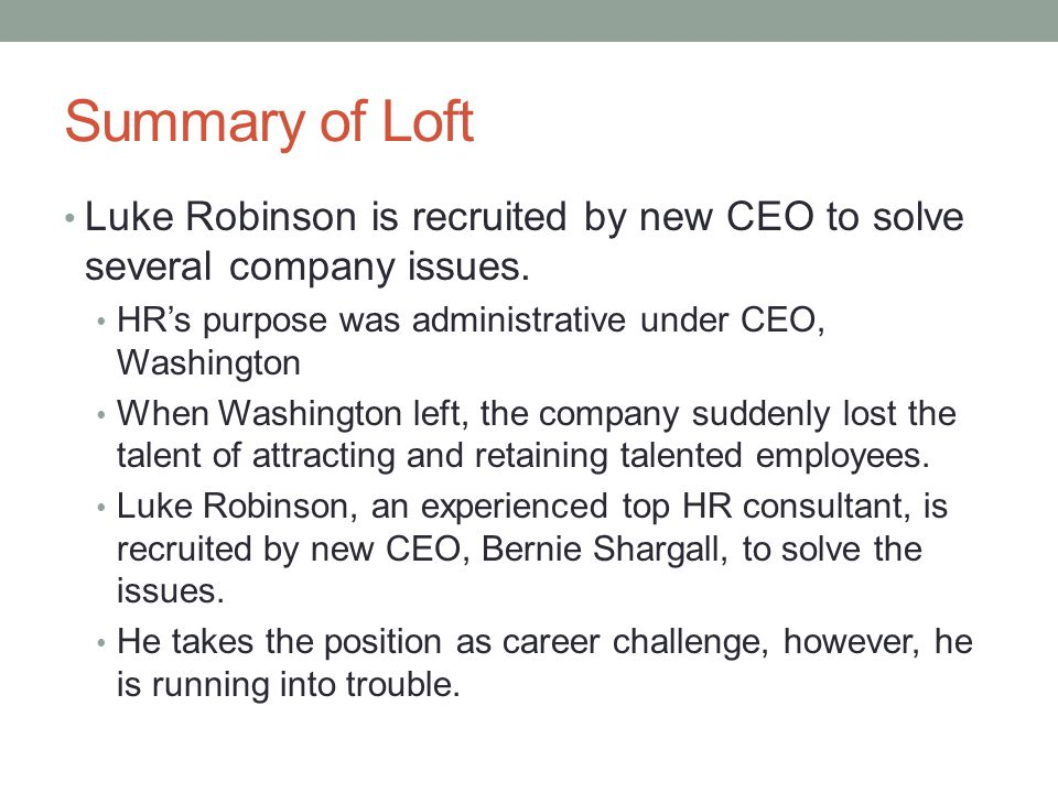 Summary of Loft Luke Robinson is recruited by new CEO to solve several company issues. HR's purpose was administrative under CEO, Washington.