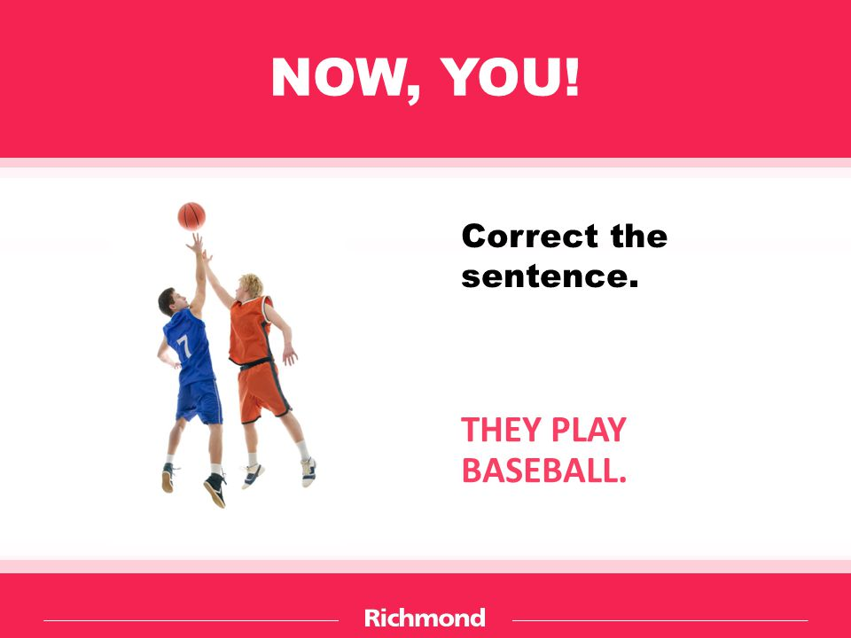 NOW, YOU! THEY PLAY BASEBALL. Correct the sentence.