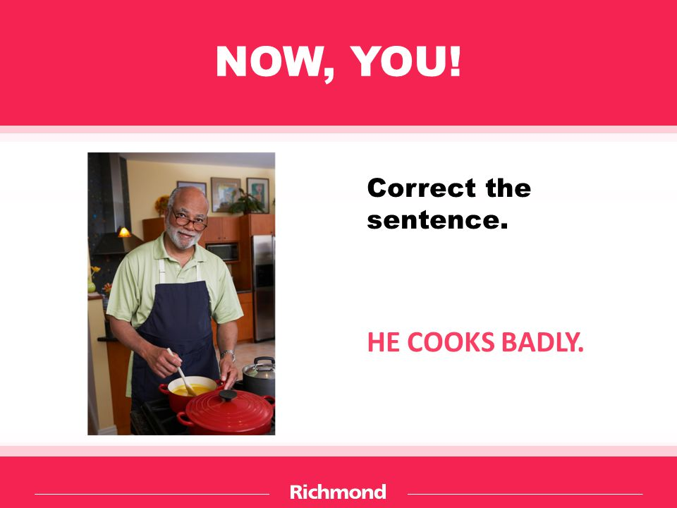 NOW, YOU! HE COOKS BADLY. Correct the sentence.