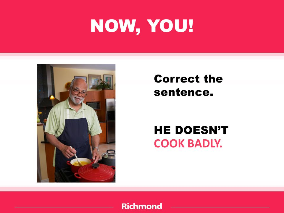 NOW, YOU! Correct the sentence. HE DOESN'T COOK BADLY.