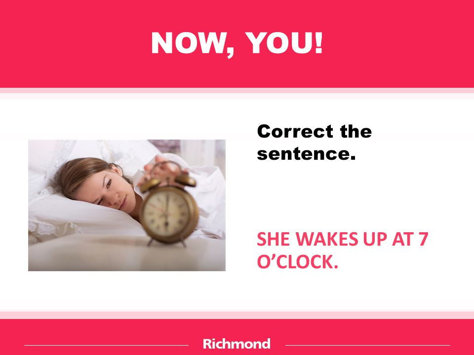 NOW, YOU! SHE WAKES UP AT 7 O'CLOCK. Correct the sentence.