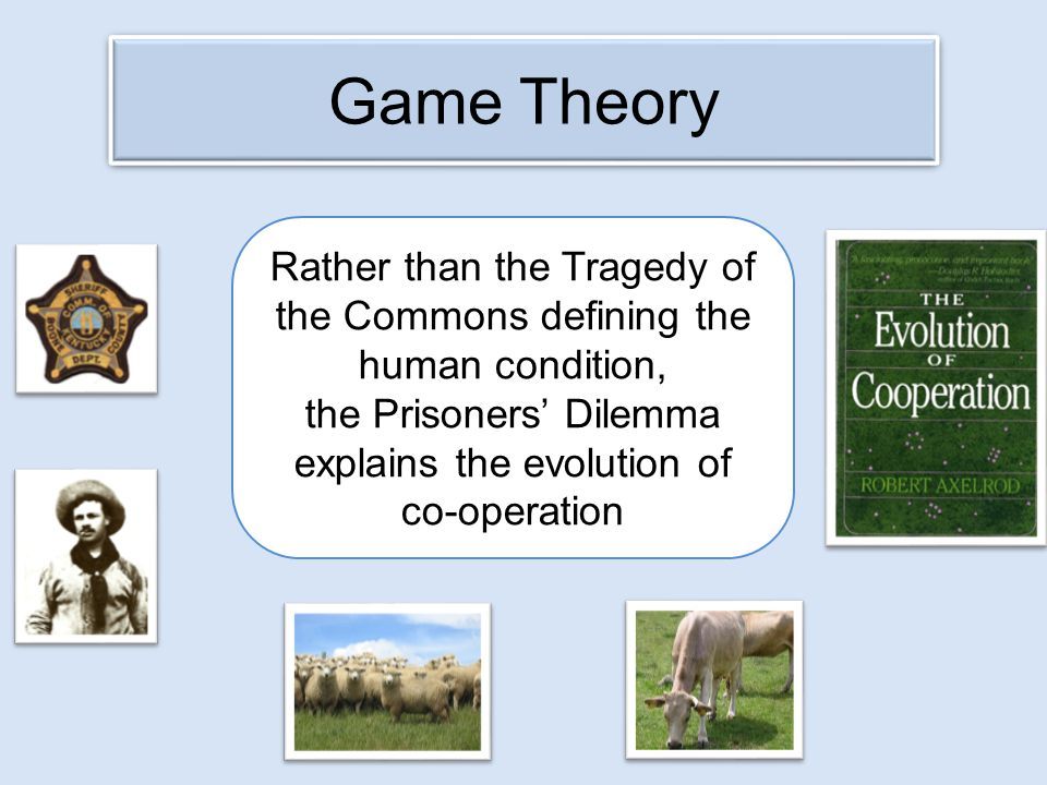 Game Theory Rather than the Tragedy of the Commons defining the human condition, the Prisoners' Dilemma explains the evolution of co-operation.