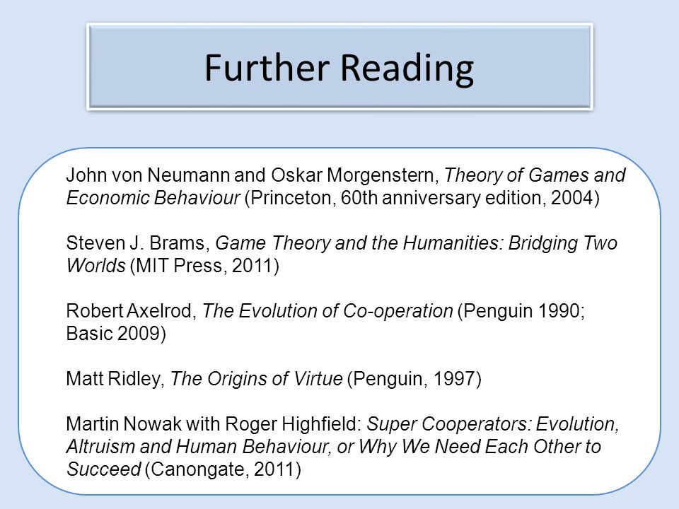 Further Reading John von Neumann and Oskar Morgenstern, Theory of Games and Economic Behaviour (Princeton, 60th anniversary edition, 2004)