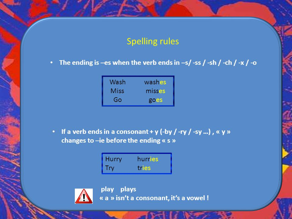 Spelling rules The ending is –es when the verb ends in –s/ -ss / -sh / -ch / -x / -o. Wash washes.