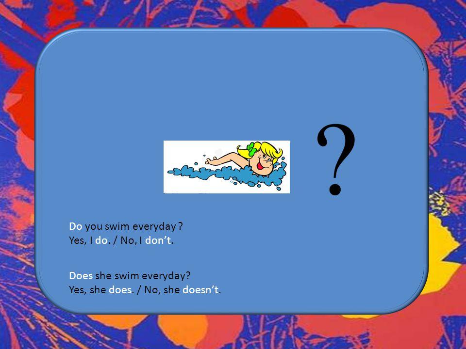 Do you swim everyday Yes, I do. / No, I don't.