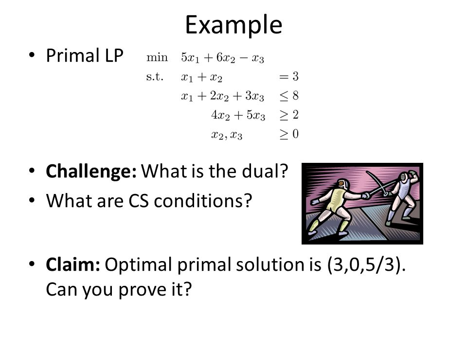 Example Primal LP Challenge: What is the dual What are CS conditions