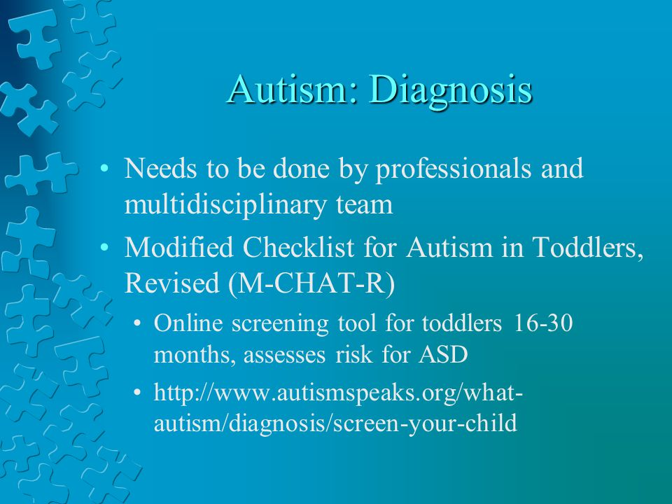 Autism: Diagnosis Needs to be done by professionals and multidisciplinary team. Modified Checklist for Autism in Toddlers, Revised (M-CHAT-R)