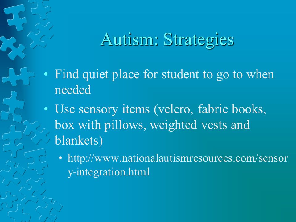 Autism: Strategies Find quiet place for student to go to when needed