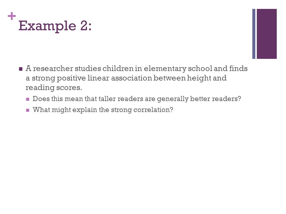 Example 2: A researcher studies children in elementary school and finds a strong positive linear association between height and reading scores.
