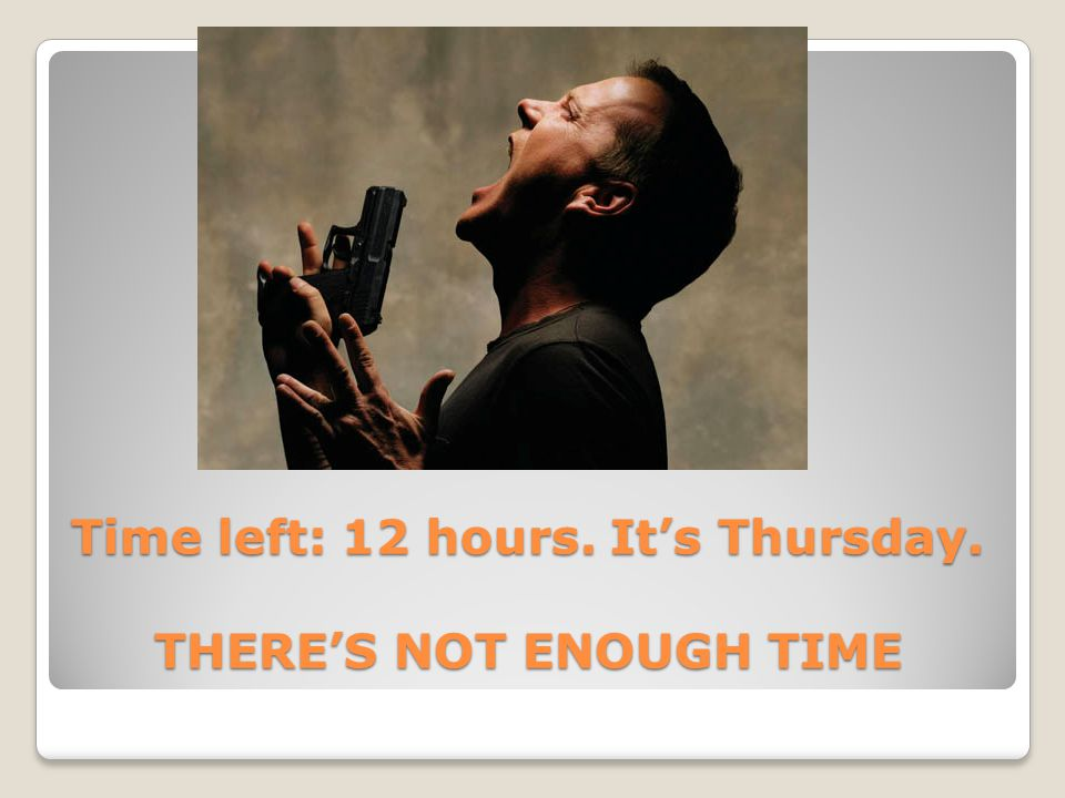 Time left: 12 hours. It's Thursday. THERE'S NOT ENOUGH TIME