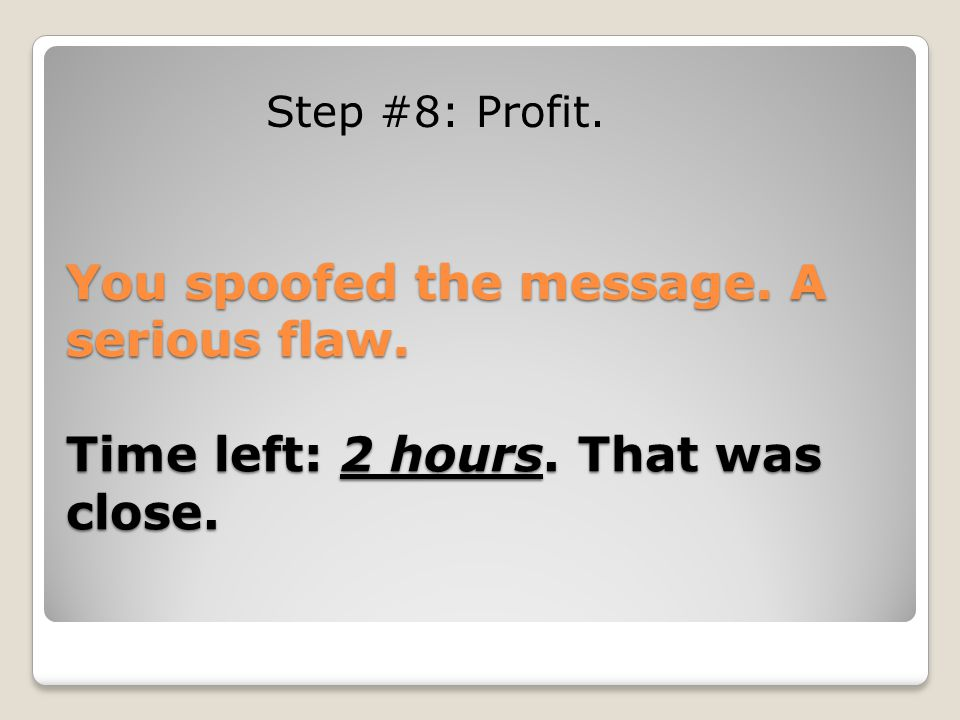 Step #8: Profit. You spoofed the message. A serious flaw. Time left: 2 hours. That was close.