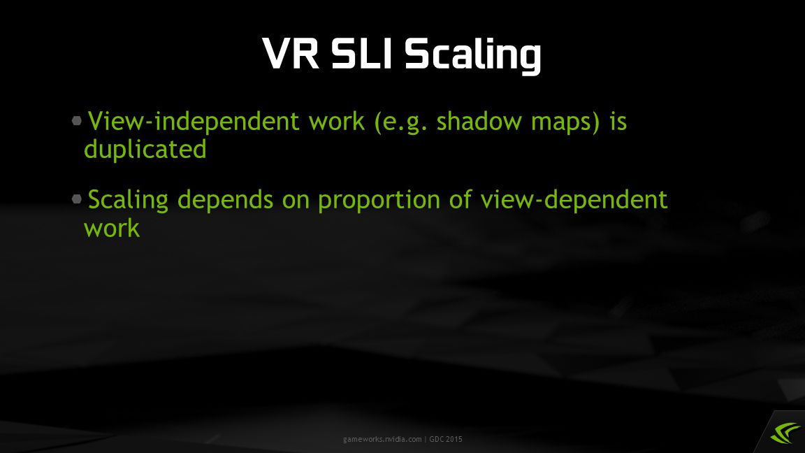 VR SLI Scaling View-independent work (e.g. shadow maps) is duplicated