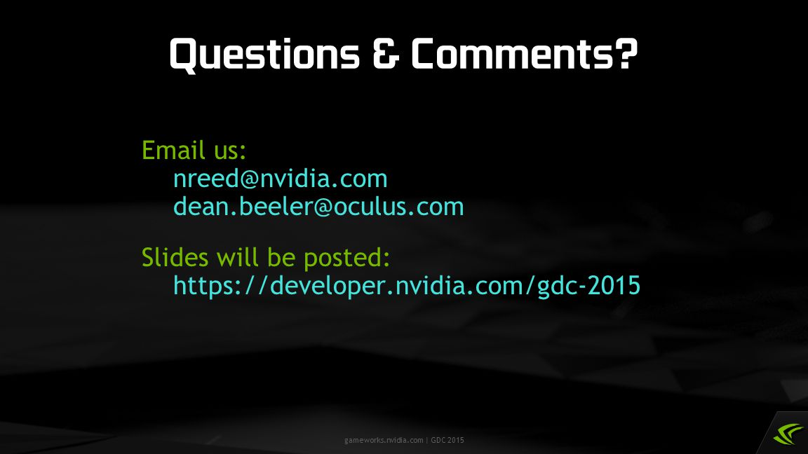 Questions & Comments Email us: nreed@nvidia.com dean.beeler@oculus.com. Slides will be posted: https://developer.nvidia.com/gdc-2015.
