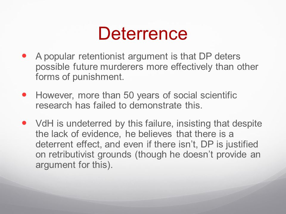 Deterrence A popular retentionist argument is that DP deters possible future murderers more effectively than other forms of punishment.