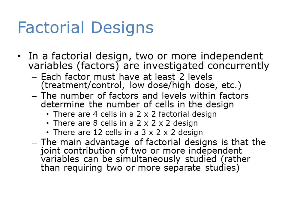 Factorial Designs In a factorial design, two or more independent variables (factors) are investigated concurrently.