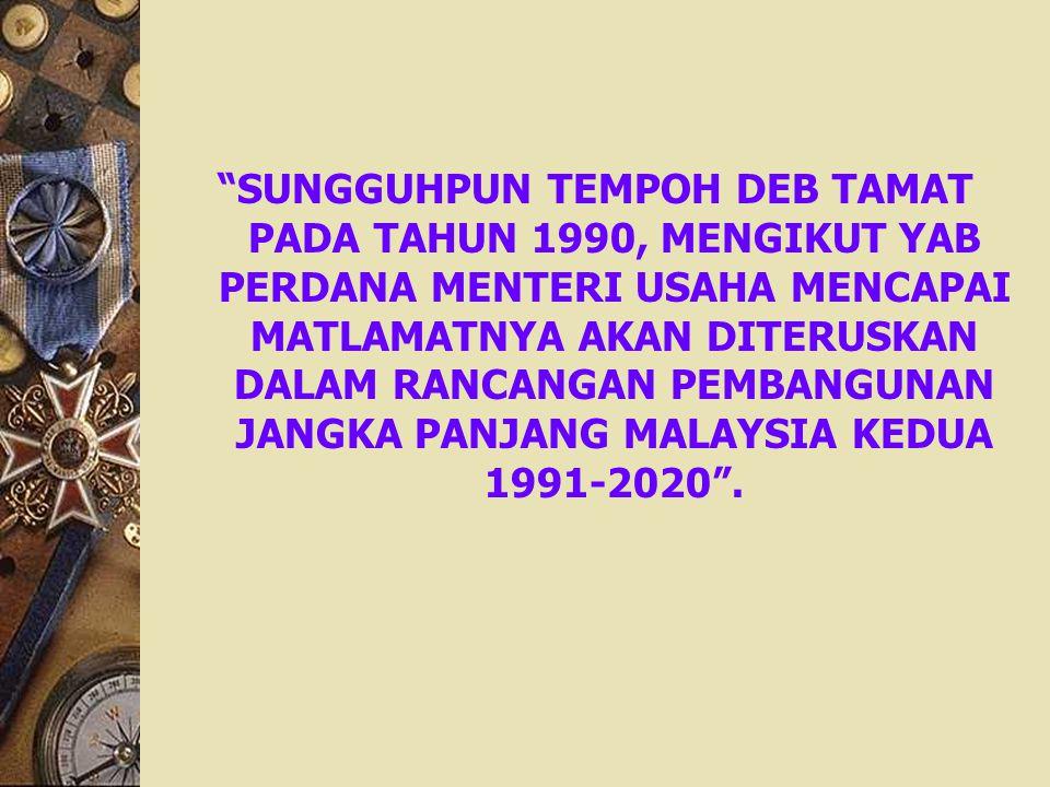 SUNGGUHPUN TEMPOH DEB TAMAT PADA TAHUN 1990, MENGIKUT YAB PERDANA MENTERI USAHA MENCAPAI MATLAMATNYA AKAN DITERUSKAN DALAM RANCANGAN PEMBANGUNAN JANGKA PANJANG MALAYSIA KEDUA 1991-2020 .