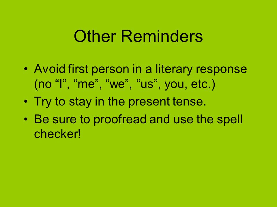Other Reminders Avoid first person in a literary response (no I , me , we , us , you, etc.) Try to stay in the present tense.