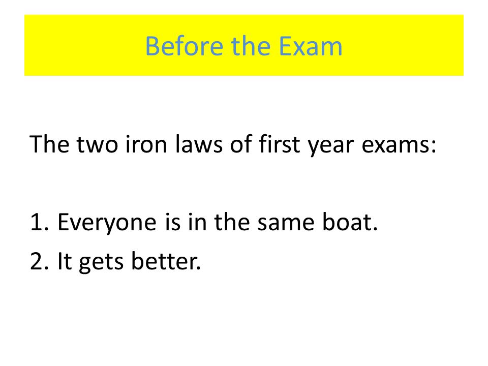 Before the Exam The two iron laws of first year exams: