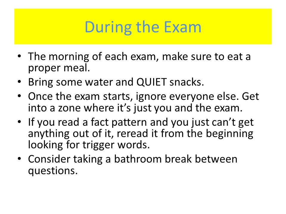 During the Exam The morning of each exam, make sure to eat a proper meal. Bring some water and QUIET snacks.