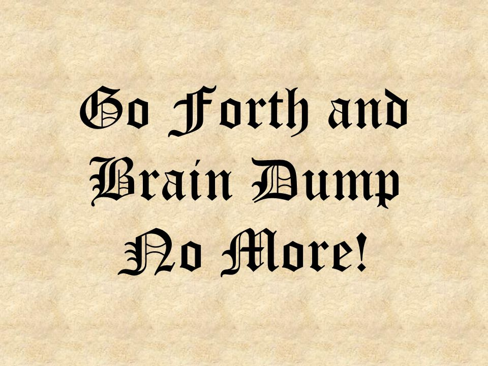 Go Forth and Brain Dump No More!