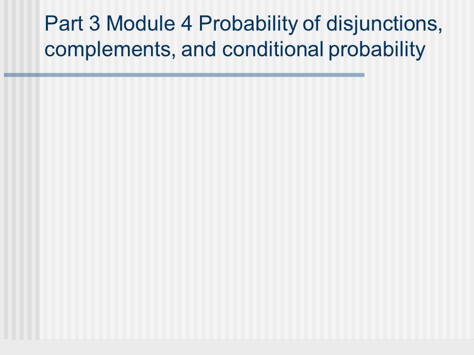 Part 3 Module 4 Probability of disjunctions, complements, and conditional probability
