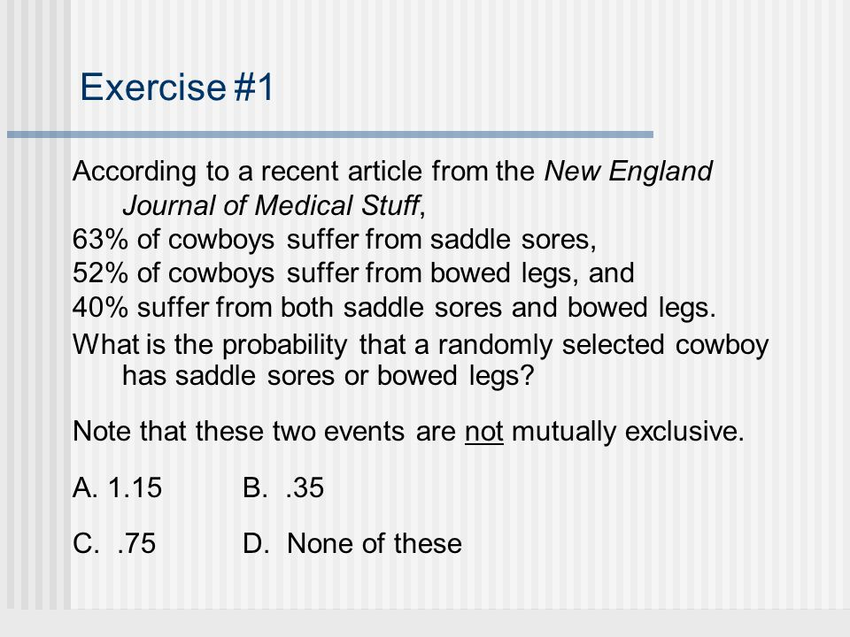 Exercise #1 According to a recent article from the New England Journal of Medical Stuff, 63% of cowboys suffer from saddle sores,